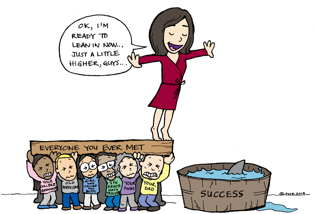 """""""Ok, I'm ready to lean in now...just a little higher, guys..."""" says Sheryl Sandberg standing on top of a plank entitled """"Everyone you ever met"""", held up by people like """"Your college roommate"""", """"Old boyfriend"""", """"Girl who called you bossy"""", """"7th grade math teacher"""", """"your mom"""", and """"your dad"""", as she is about to plunge into a pool of """"Success"""", where there is a shark waiting"""